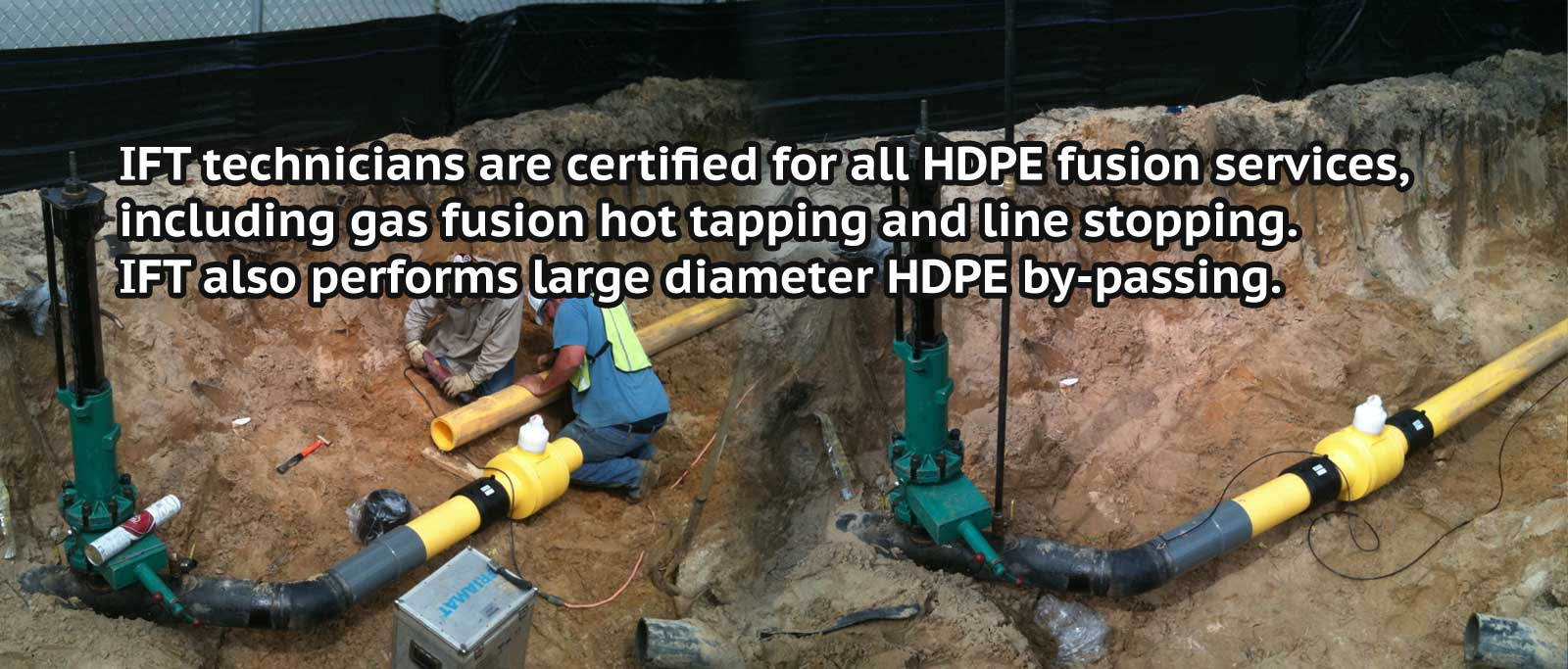 Certified for all HDPE fusion services,  including gas fusion hot tapping, line stopping and can perform large diameter by-passing.